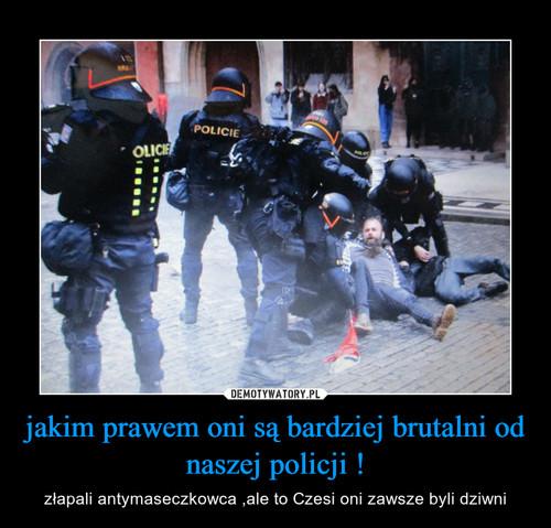 jakim prawem oni są bardziej brutalni od naszej policji !