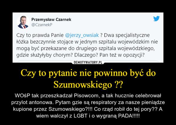 Czy to pytanie nie powinno być do Szumowskiego ?? – WOśP tak przeszkadzał Pisowcom, a tak hucznie celebrował przylot antonowa. Pytam gzie są respiratory za nasze pieniądze kupione przez Szumowskiego?!!! Co rząd robił do tej pory?? A wiem walczył z LGBT i o wygraną PADA!!!!!