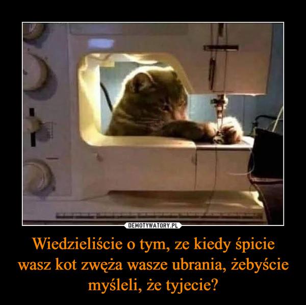 Wiedzieliście o tym, ze kiedy śpicie wasz kot zwęża wasze ubrania, żebyście myśleli, że tyjecie? –