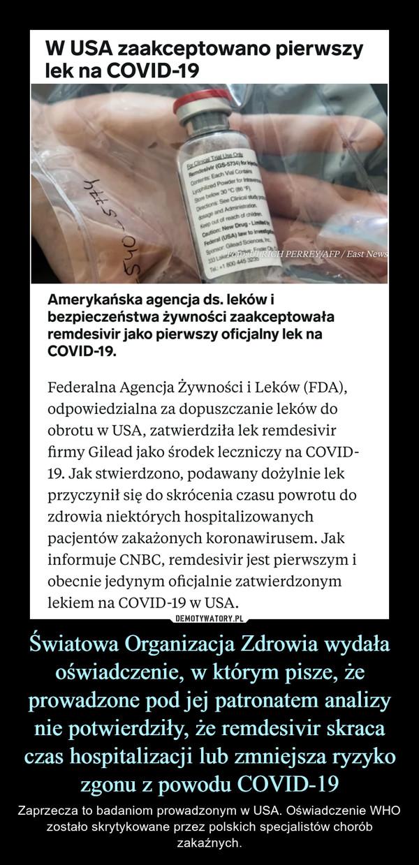 Światowa Organizacja Zdrowia wydała oświadczenie, w którym pisze, że prowadzone pod jej patronatem analizy nie potwierdziły, że remdesivir skraca czas hospitalizacji lub zmniejsza ryzyko zgonu z powodu COVID-19 – Zaprzecza to badaniom prowadzonym w USA. Oświadczenie WHO zostało skrytykowane przez polskich specjalistów chorób zakaźnych. Federalna Agencja Żywności i Leków (FDA), odpowiedzialna za dopuszczanie leków do obrotu w USA, zatwierdziła lek remdesivir firmy Gilead jako środek leczniczy na COVID-19. Jak stwierdzono, podawany dożylnie lek przyczynił się do skrócenia czasu powrotu do zdrowia niektórych hospitalizowanych pacjentów zakażonych koronawirusem. Jak informuje CNBC, remdesivir jest pierwszym i obecnie jedynym oficjalnie zatwierdzonym lekiem na COVID-19 w USA.