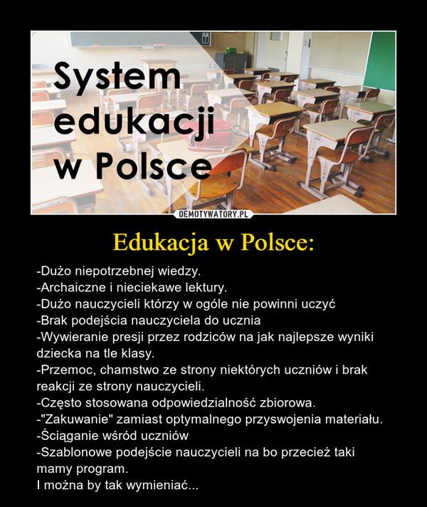 """Edukacja w Polsce: – -Dużo niepotrzebnej wiedzy.-Archaiczne i nieciekawe lektury.-Dużo nauczycieli którzy w ogóle nie powinni uczyć-Brak podejścia nauczyciela do ucznia-Wywieranie presji przez rodziców na jak najlepsze wyniki dziecka na tle klasy.-Przemoc, chamstwo ze strony niektórych uczniów i brak reakcji ze strony nauczycieli.-Często stosowana odpowiedzialność zbiorowa.-""""Zakuwanie"""" zamiast optymalnego przyswojenia materiału.-Ściąganie wśród uczniów-Szablonowe podejście nauczycieli na bo przecież taki mamy program.I można by tak wymieniać..."""