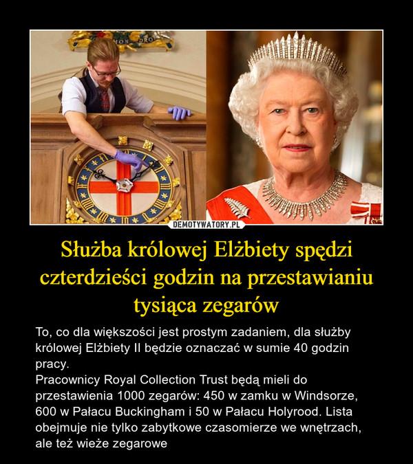Służba królowej Elżbiety spędzi czterdzieści godzin na przestawianiu tysiąca zegarów – To, co dla większości jest prostym zadaniem, dla służby królowej Elżbiety II będzie oznaczać w sumie 40 godzin pracy.Pracownicy Royal Collection Trust będą mieli do przestawienia 1000 zegarów: 450 w zamku w Windsorze, 600 w Pałacu Buckingham i 50 w Pałacu Holyrood. Lista obejmuje nie tylko zabytkowe czasomierze we wnętrzach, ale też wieże zegarowe