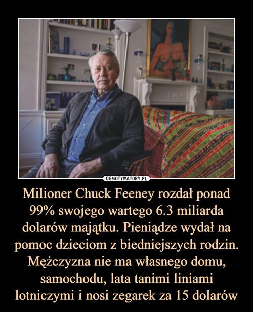 Milioner Chuck Feeney rozdał ponad 99% swojego wartego 6.3 miliarda dolarów majątku. Pieniądze wydał na pomoc dzieciom z biedniejszych rodzin. Mężczyzna nie ma własnego domu, samochodu, lata tanimi liniami lotniczymi i nosi zegarek za 15 dolarów