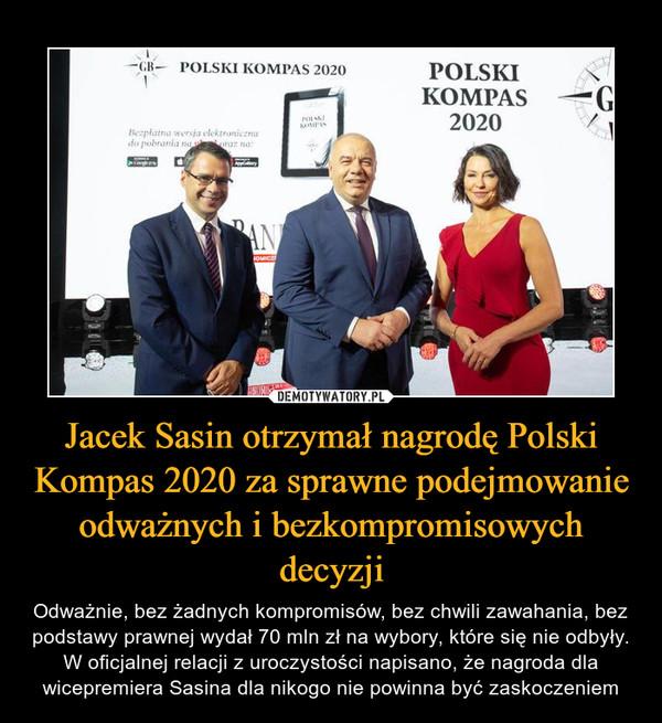 Jacek Sasin otrzymał nagrodę Polski Kompas 2020 za sprawne podejmowanie odważnych i bezkompromisowych decyzji – Odważnie, bez żadnych kompromisów, bez chwili zawahania, bez podstawy prawnej wydał 70 mln zł na wybory, które się nie odbyły. W oficjalnej relacji z uroczystości napisano, że nagroda dla wicepremiera Sasina dla nikogo nie powinna być zaskoczeniem