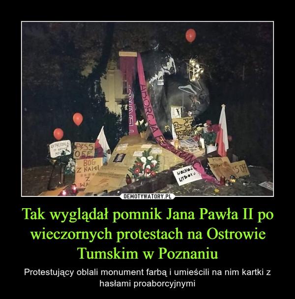 Tak wyglądał pomnik Jana Pawła II po wieczornych protestach na Ostrowie Tumskim w Poznaniu – Protestujący oblali monument farbą i umieścili na nim kartki z hasłami proaborcyjnymi