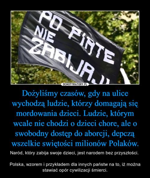 Dożyliśmy czasów, gdy na ulice wychodzą ludzie, którzy domagają się mordowania dzieci. Ludzie, którym wcale nie chodzi o dzieci chore, ale o swobodny dostęp do aborcji, depczą wszelkie swiętości milionów Polaków.
