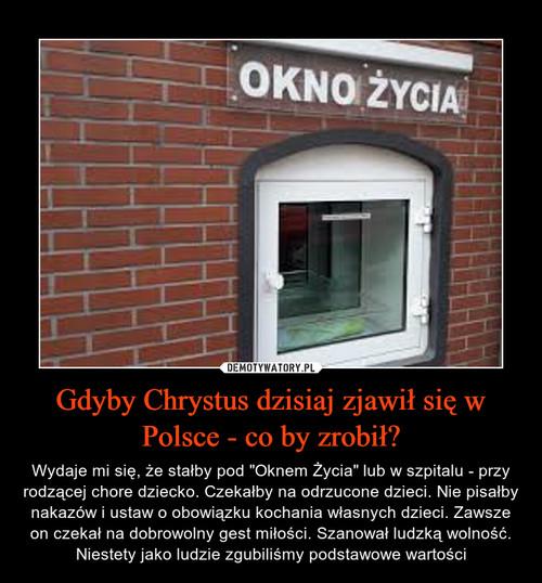 Gdyby Chrystus dzisiaj zjawił się w Polsce - co by zrobił?