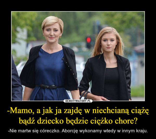 -Mamo, a jak ja zajdę w niechcianą ciążę bądź dziecko będzie ciężko chore? – -Nie martw się córeczko. Aborcję wykonamy wtedy w innym kraju.