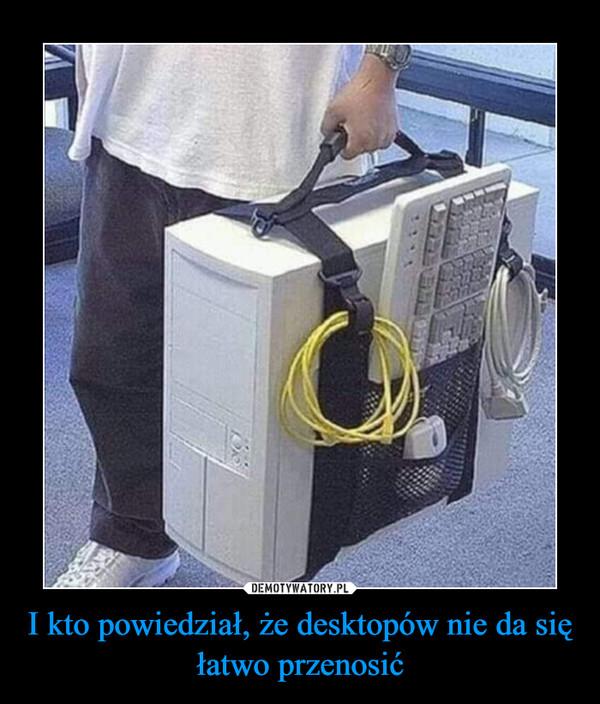 I kto powiedział, że desktopów nie da się łatwo przenosić –