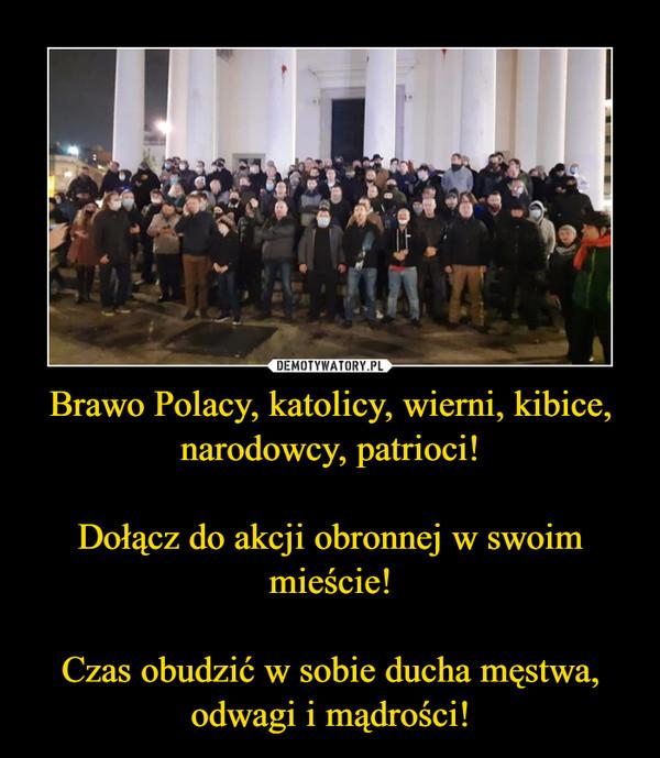 Brawo Polacy, katolicy, wierni, kibice, narodowcy, patrioci!Dołącz do akcji obronnej w swoim mieście!Czas obudzić w sobie ducha męstwa, odwagi i mądrości! –