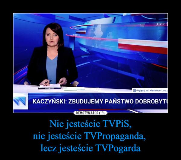 Nie jesteście TVPiS,nie jesteście TVPropaganda, lecz jesteście TVPogarda –