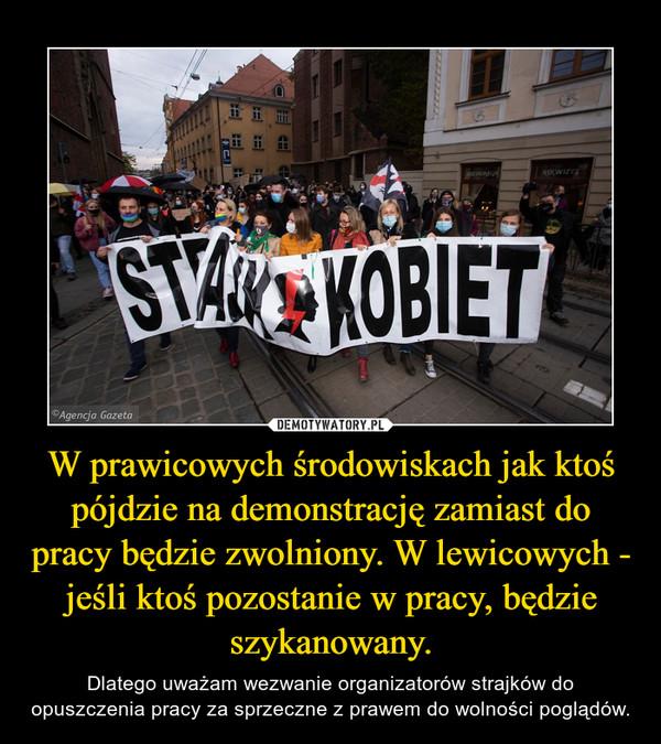 W prawicowych środowiskach jak ktoś pójdzie na demonstrację zamiast do pracy będzie zwolniony. W lewicowych - jeśli ktoś pozostanie w pracy, będzie szykanowany. – Dlatego uważam wezwanie organizatorów strajków do opuszczenia pracy za sprzeczne z prawem do wolności poglądów.