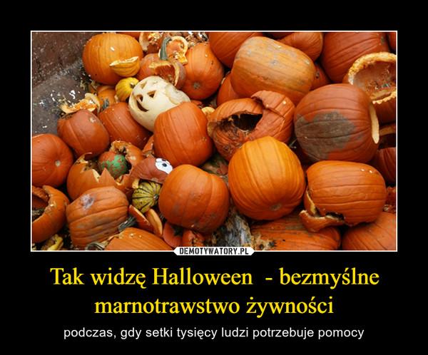 Tak widzę Halloween  - bezmyślne marnotrawstwo żywności – podczas, gdy setki tysięcy ludzi potrzebuje pomocy