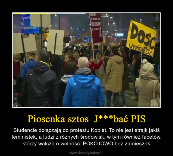 Piosenka sztos  J***bać PIS – Studencie dołączają do protestu Kobiet. To nie jest strajk jakiś feministek, a ludzi z różnych środowisk, w tym również facetów, którzy walczą o wolność. POKOJOWO bez zamieszek