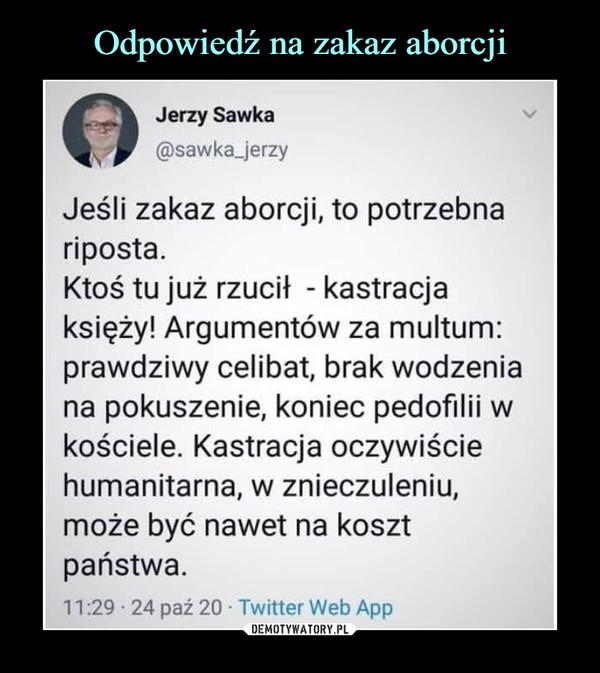 –  Jerzy Sawka@sawka_jerzyJeśli zakaz aborcji, to potrzebnariposta.Ktoś tu już rzucił - kastracjaksięży! Argumentów za multum:prawdziwy celibat, brak wodzeniana pokuszenie, koniec pedofilii wkościele. Kastracja oczywiściehumanitarna, w znieczuleniu,może być nawet na kosztpaństwa.11:29 • 24 paź 20 • Twitter Web App