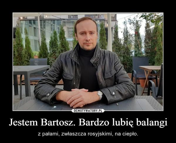 Jestem Bartosz. Bardzo lubię balangi – z pałami, zwłaszcza rosyjskimi, na ciepło.