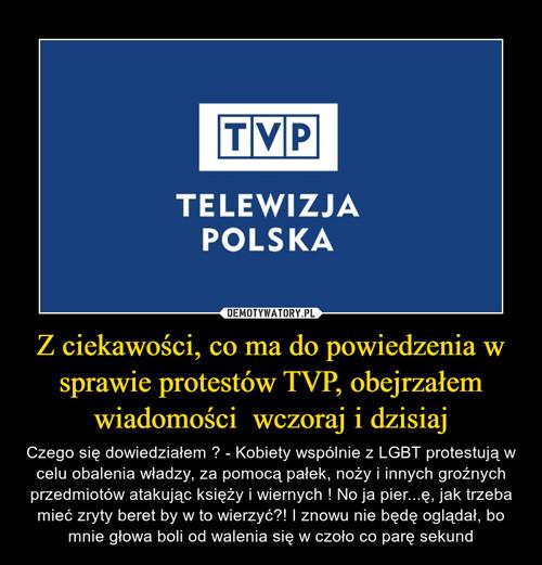 Z ciekawości, co ma do powiedzenia w sprawie protestów TVP, obejrzałem wiadomości  wczoraj i dzisiaj