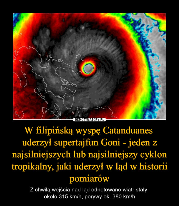 W filipińską wyspę Catanduanes uderzył supertajfun Goni - jeden z najsilniejszych lub najsilniejszy cyklon tropikalny, jaki uderzył w ląd w historii pomiarów – Z chwilą wejścia nad ląd odnotowano wiatr stały około 315 km/h, porywy ok. 380 km/h