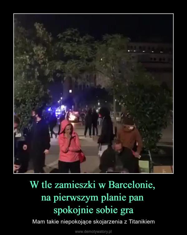 W tle zamieszki w Barcelonie, na pierwszym planie pan spokojnie sobie gra – Mam takie niepokojące skojarzenia z Titanikiem