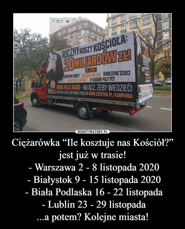 """Ciężarówka """"Ile kosztuje nas Kościół?"""" jest już w trasie! - Warszawa 2 - 8 listopada 2020 - Białystok 9 - 15 listopada 2020 - Biała Podlaska 16 - 22 listopada - Lublin 23 - 29 listopada...a potem? Kolejne miasta! –"""