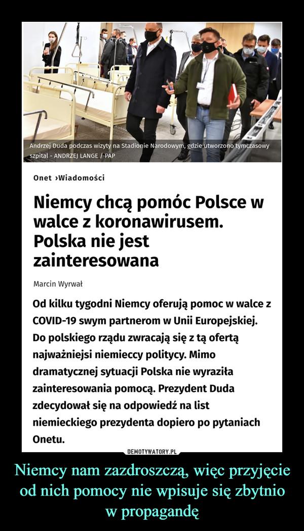 Niemcy nam zazdroszczą, więc przyjęcie od nich pomocy nie wpisuje się zbytnio w propagandę –  Niemcy chcą pomóc Polscew walce z koronawirusem. Polska nie jest zainteresowanaOd kilku tygodni Niemcy oferują pomoc w walce z COVID-19 swym partnerom w Unii Europejskiej. Do polskiego rządu zwracają się z tą ofertą najważniejsi niemieccy politycy. Mimo dramatycznej sytuacji Polska nie wyraziła zainteresowania pomocą. Prezydent Duda zdecydował się na odpowiedź na list niemieckiego prezydenta dopiero po pytaniach Onetu.