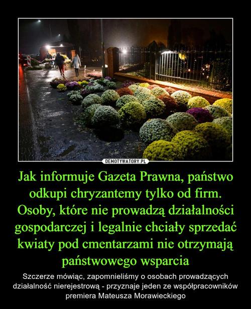 Jak informuje Gazeta Prawna, państwo odkupi chryzantemy tylko od firm. Osoby, które nie prowadzą działalności gospodarczej i legalnie chciały sprzedać kwiaty pod cmentarzami nie otrzymają państwowego wsparcia