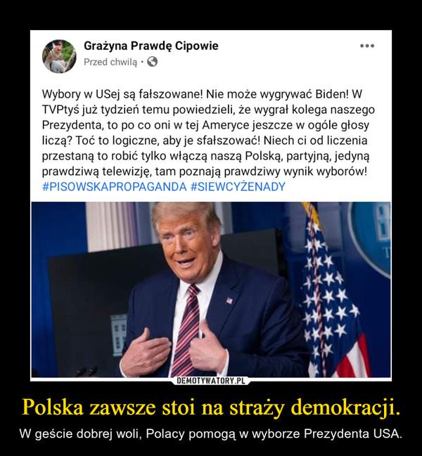 Polska zawsze stoi na straży demokracji. – W geście dobrej woli, Polacy pomogą w wyborze Prezydenta USA.
