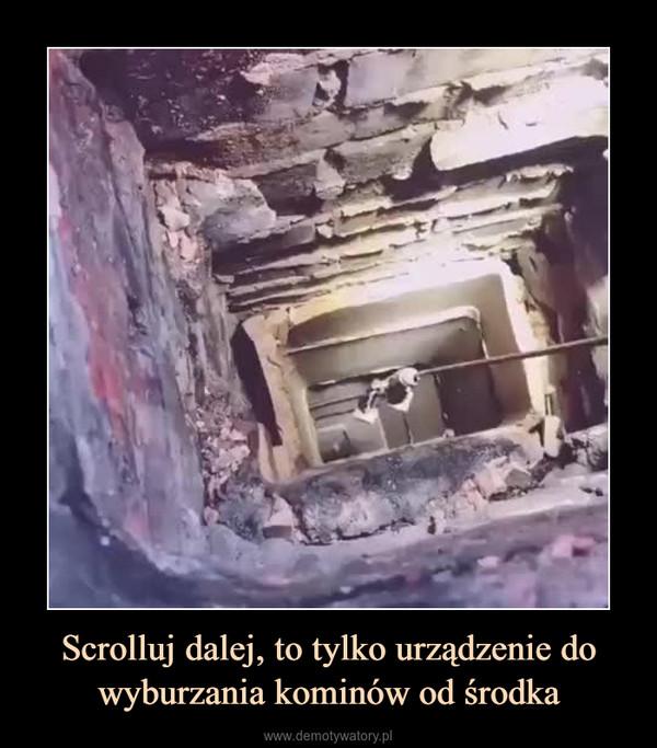 Scrolluj dalej, to tylko urządzenie do wyburzania kominów od środka –