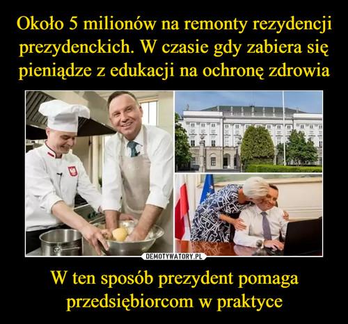 Około 5 milionów na remonty rezydencji prezydenckich. W czasie gdy zabiera się pieniądze z edukacji na ochronę zdrowia W ten sposób prezydent pomaga przedsiębiorcom w praktyce