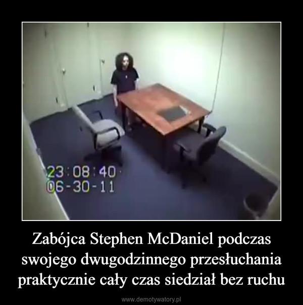 Zabójca Stephen McDaniel podczas swojego dwugodzinnego przesłuchania praktycznie cały czas siedział bez ruchu –
