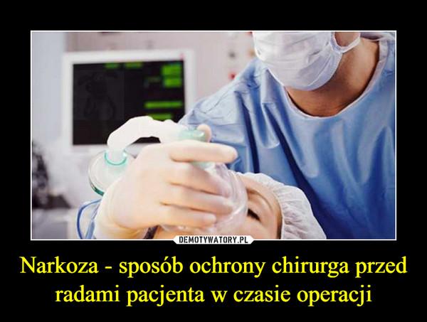 Narkoza - sposób ochrony chirurga przed radami pacjenta w czasie operacji –