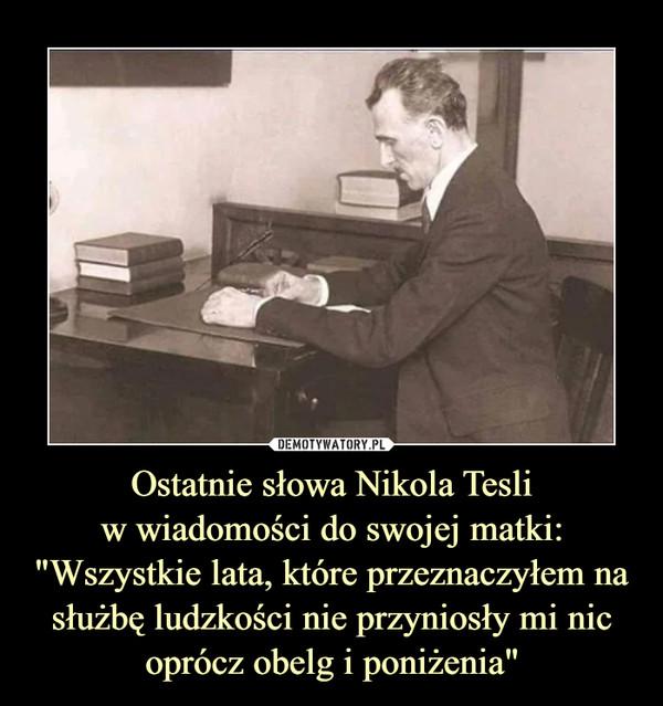 """Ostatnie słowa Nikola Tesliw wiadomości do swojej matki:""""Wszystkie lata, które przeznaczyłem na służbę ludzkości nie przyniosły mi nic oprócz obelg i poniżenia"""" –"""