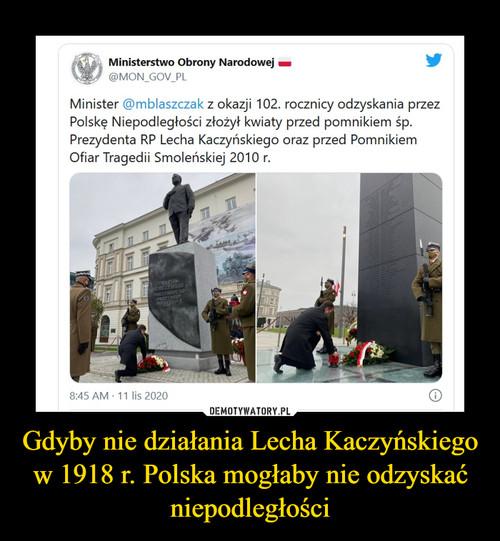 Gdyby nie działania Lecha Kaczyńskiego w 1918 r. Polska mogłaby nie odzyskać niepodległości