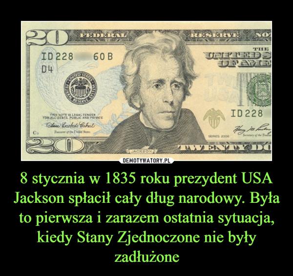 8 stycznia w 1835 roku prezydent USA Jackson spłacił cały dług narodowy. Była to pierwsza i zarazem ostatnia sytuacja, kiedy Stany Zjednoczone nie były zadłużone –