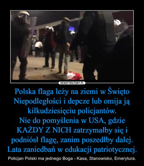 Polska flaga leży na ziemi w Święto Niepodległości i depcze lub omija ją kilkudziesięciu policjantów. Nie do pomyślenia w USA, gdzie KAŻDY Z NICH zatrzymałby się i podniósł flagę, zanim poszedłby dalej. Lata zaniedbań w edukacji patriotycznej.
