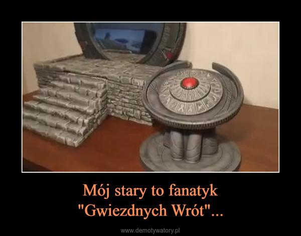 """Mój stary to fanatyk""""Gwiezdnych Wrót""""... –"""