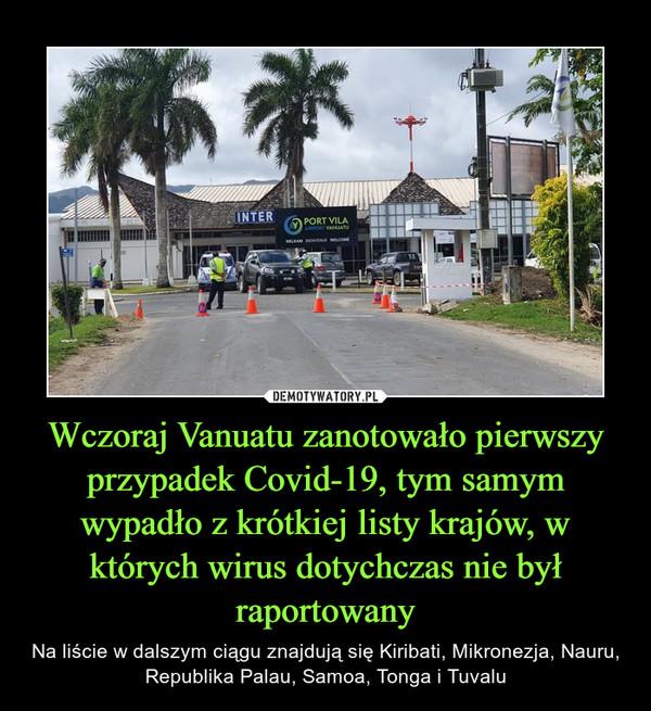 Wczoraj Vanuatu zanotowało pierwszy przypadek Covid-19, tym samym wypadło z krótkiej listy krajów, w których wirus dotychczas nie był raportowany – Na liście w dalszym ciągu znajdują się Kiribati, Mikronezja, Nauru, Republika Palau, Samoa, Tonga i Tuvalu