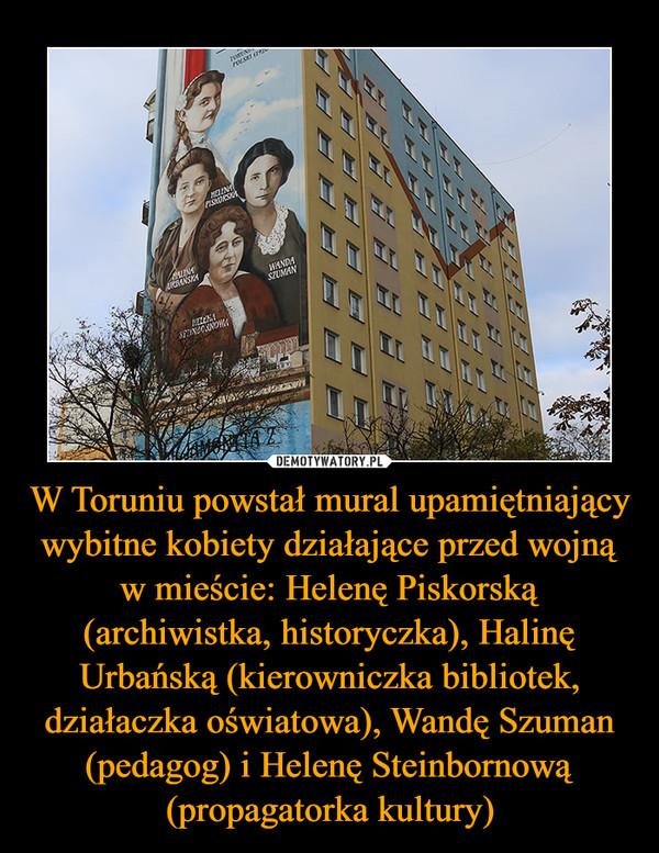 W Toruniu powstał mural upamiętniający wybitne kobiety działające przed wojną w mieście: Helenę Piskorską (archiwistka, historyczka), Halinę Urbańską (kierowniczka bibliotek, działaczka oświatowa), Wandę Szuman (pedagog) i Helenę Steinbornową (propagatorka kultury) –