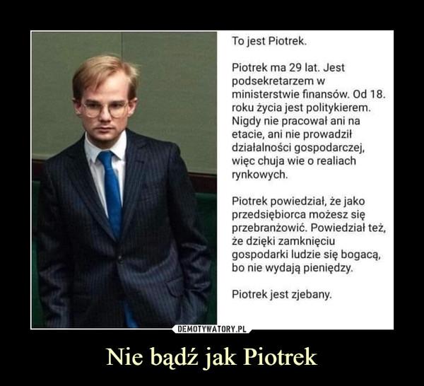 Nie bądź jak Piotrek –  To jest Piotrek. Piotrek ma 29 lat. Jest podsekretarzem w ministerstwie finansów. Od 18. roku życia jest politykierem. Nigdy nie pracował ani na etacie, ani nie prowadził działalności gospodarczej, więc chuja wie o realiach rynkowych. Piotrek powiedział, że jako przedsiębiorca możesz się przebranżowić. Powiedział też, że dzięki zamknięciu gospodarki ludzie się bogacą, bo nie wydają pieniędzy. Piotrek jest zjebany.