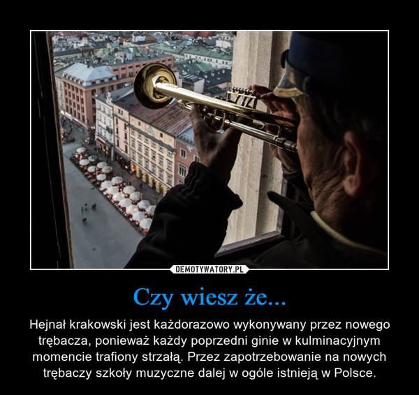 Czy wiesz że... – Hejnał krakowski jest każdorazowo wykonywany przez nowego trębacza, ponieważ każdy poprzedni ginie w kulminacyjnym momencie trafiony strzałą. Przez zapotrzebowanie na nowych trębaczy szkoły muzyczne dalej w ogóle istnieją w Polsce.
