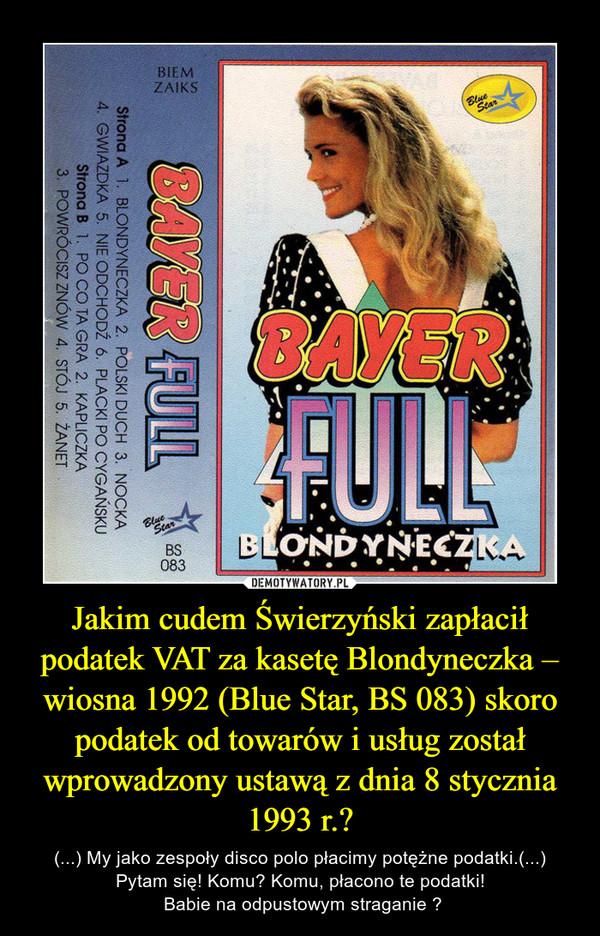 Jakim cudem Świerzyński zapłacił podatek VAT za kasetę Blondyneczka – wiosna 1992 (Blue Star, BS 083) skoro podatek od towarów i usług został wprowadzony ustawą z dnia 8 stycznia 1993 r.? – (...) My jako zespoły disco polo płacimy potężne podatki.(...)Pytam się! Komu? Komu, płacono te podatki! Babie na odpustowym straganie ?