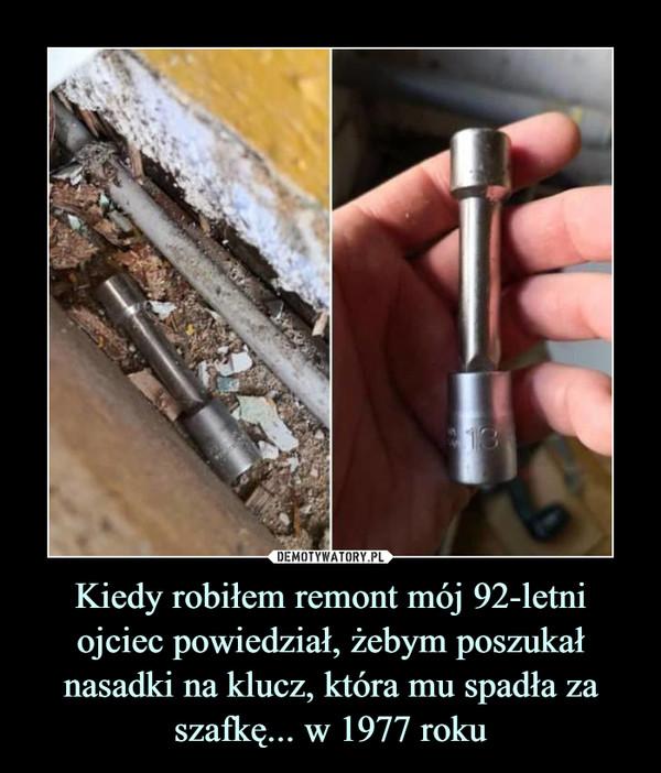 Kiedy robiłem remont mój 92-letni ojciec powiedział, żebym poszukał nasadki na klucz, która mu spadła za szafkę... w 1977 roku –