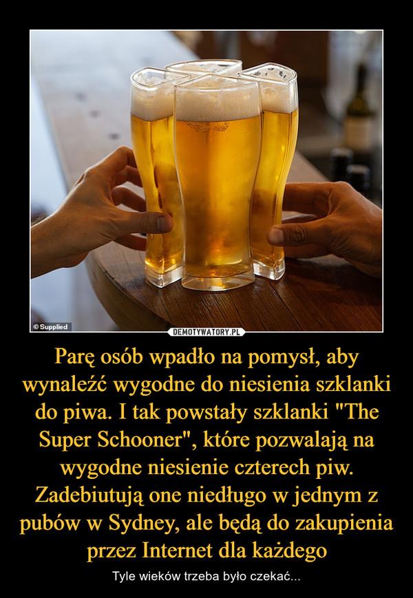 """Parę osób wpadło na pomysł, aby wynaleźć wygodne do niesienia szklanki do piwa. I tak powstały szklanki """"The Super Schooner"""", które pozwalają na wygodne niesienie czterech piw. Zadebiutują one niedługo w jednym z pubów w Sydney, ale będą do zakupienia przez Internet dla każdego – Tyle wieków trzeba było czekać..."""