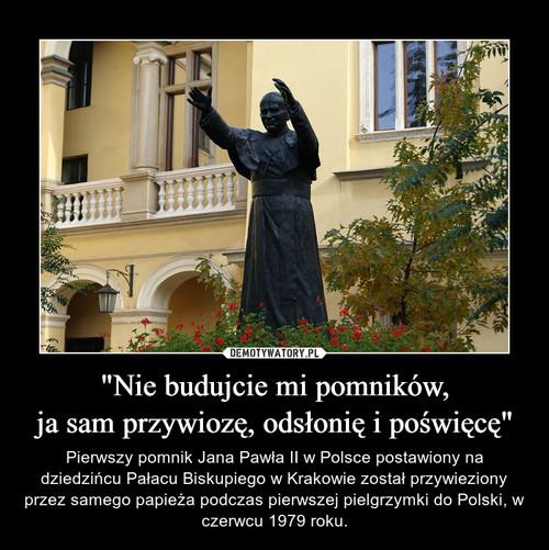 """""""Nie budujcie mi pomników, ja sam przywiozę, odsłonię i poświęcę"""""""