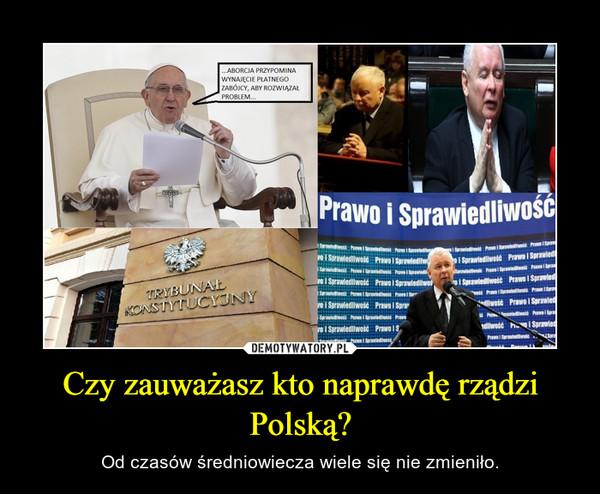 Czy zauważasz kto naprawdę rządzi Polską? – Od czasów średniowiecza wiele się nie zmieniło.