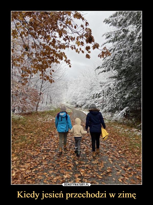 Kiedy jesień przechodzi w zimę –