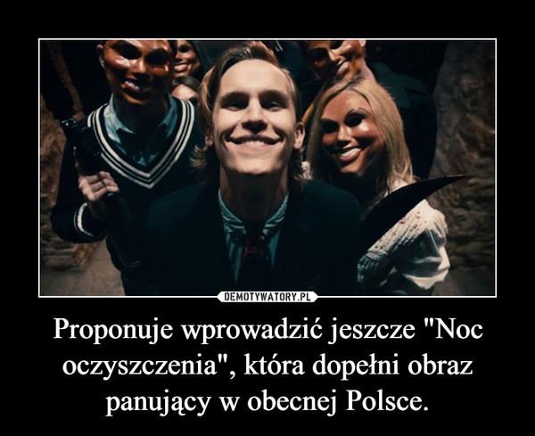 """Proponuje wprowadzić jeszcze """"Noc oczyszczenia"""", która dopełni obraz panujący w obecnej Polsce. –"""