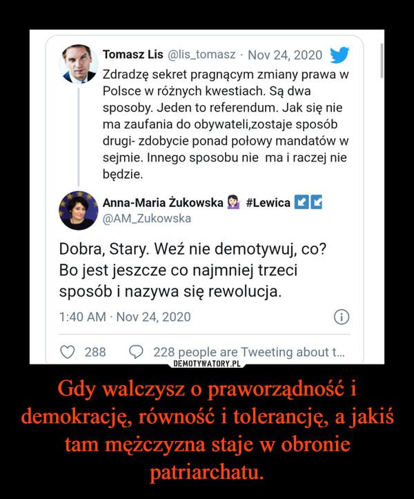 Gdy walczysz o praworządność i demokrację, równość i tolerancję, a jakiś tam mężczyzna staje w obronie patriarchatu. –