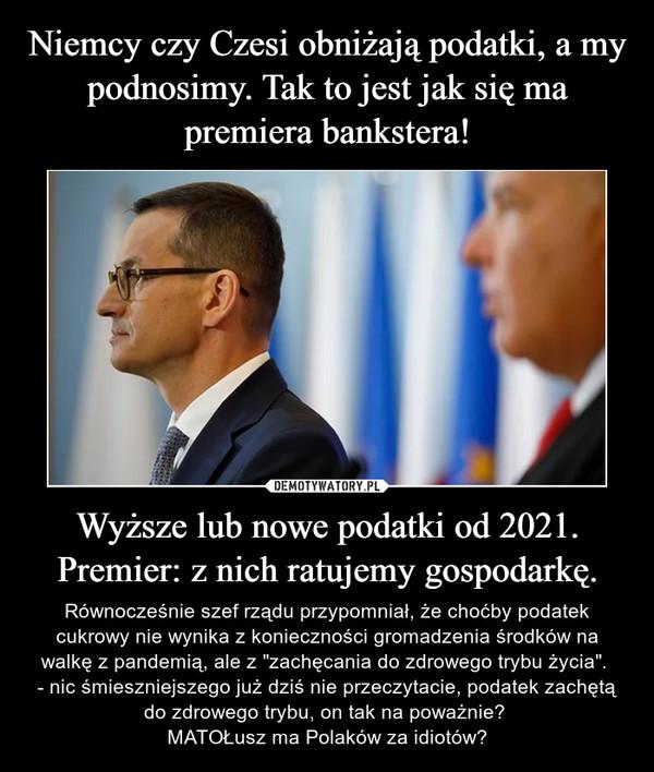 """Wyższe lub nowe podatki od 2021. Premier: z nich ratujemy gospodarkę. – Równocześnie szef rządu przypomniał, że choćby podatek cukrowy nie wynika z konieczności gromadzenia środków na walkę z pandemią, ale z """"zachęcania do zdrowego trybu życia"""". - nic śmieszniejszego już dziś nie przeczytacie, podatek zachętą do zdrowego trybu, on tak na poważnie? MATOŁusz ma Polaków za idiotów?"""