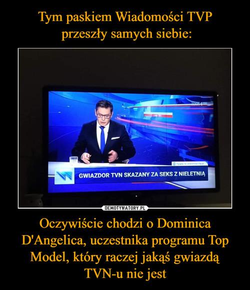 Tym paskiem Wiadomości TVP  przeszły samych siebie: Oczywiście chodzi o Dominica D'Angelica, uczestnika programu Top Model, który raczej jakąś gwiazdą TVN-u nie jest
